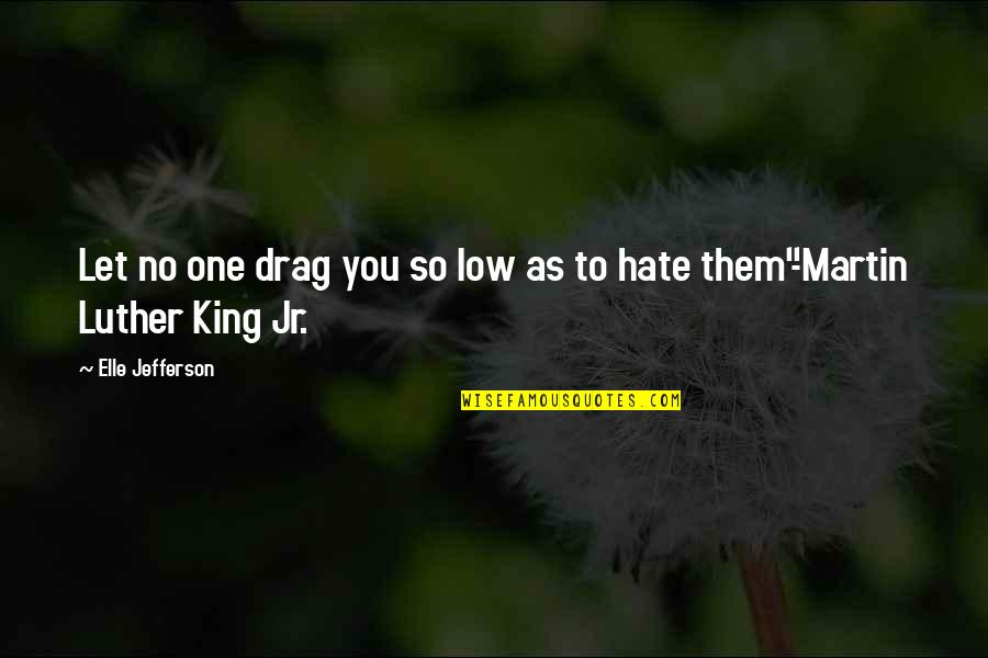 Let Them Hate Quotes By Elle Jefferson: Let no one drag you so low as
