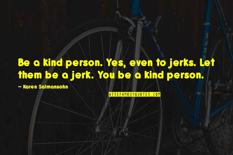 Let Them Hate Quotes By Karen Salmansohn: Be a kind person. Yes, even to jerks.