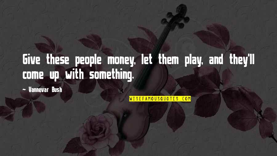 Let Them Play Quotes By Vannevar Bush: Give these people money, let them play, and