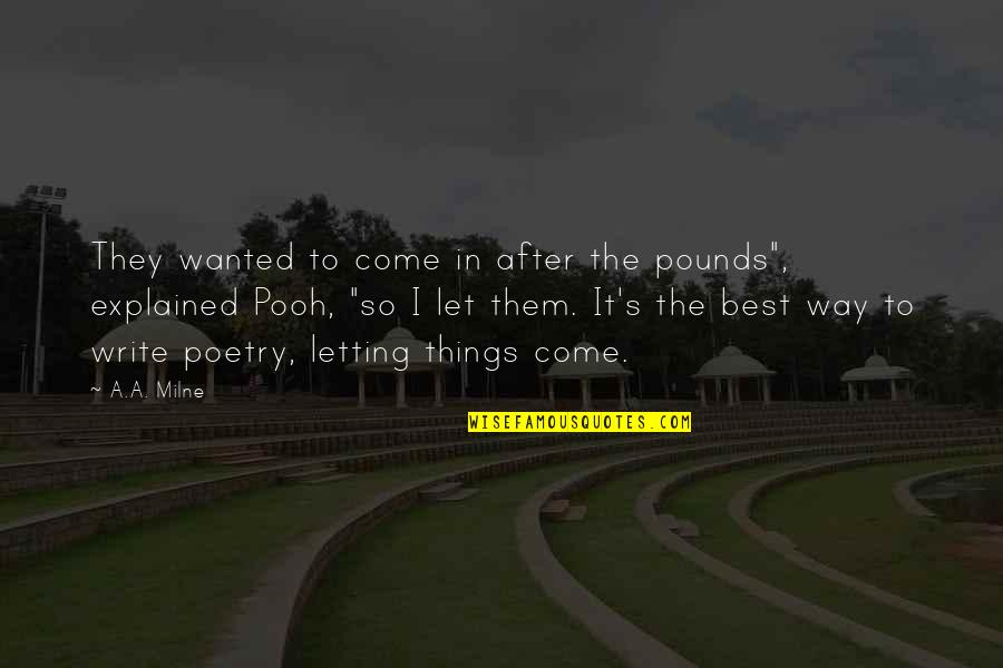 """Let Things Come To You Quotes By A.A. Milne: They wanted to come in after the pounds"""","""