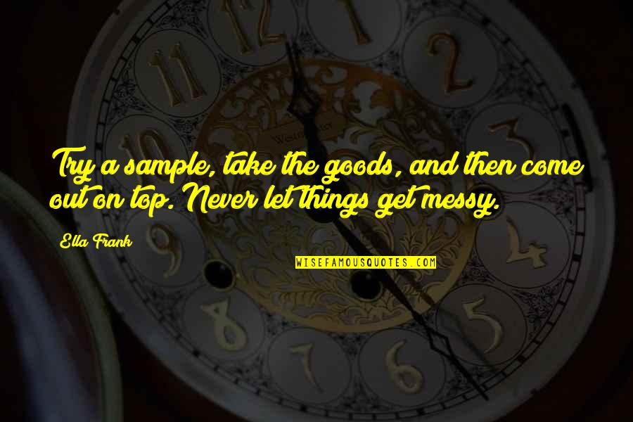 Let Things Come To You Quotes By Ella Frank: Try a sample, take the goods, and then