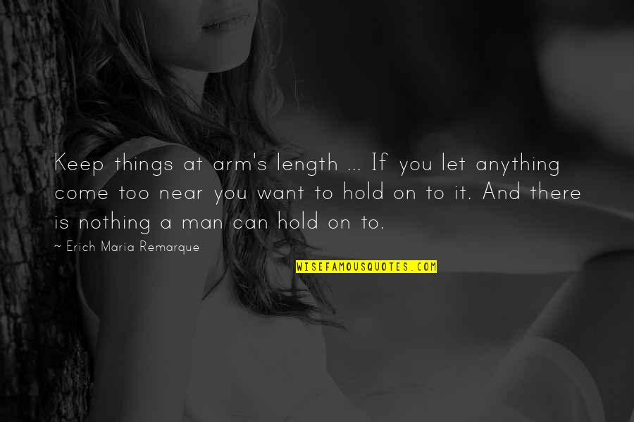 Let Things Come To You Quotes By Erich Maria Remarque: Keep things at arm's length ... If you