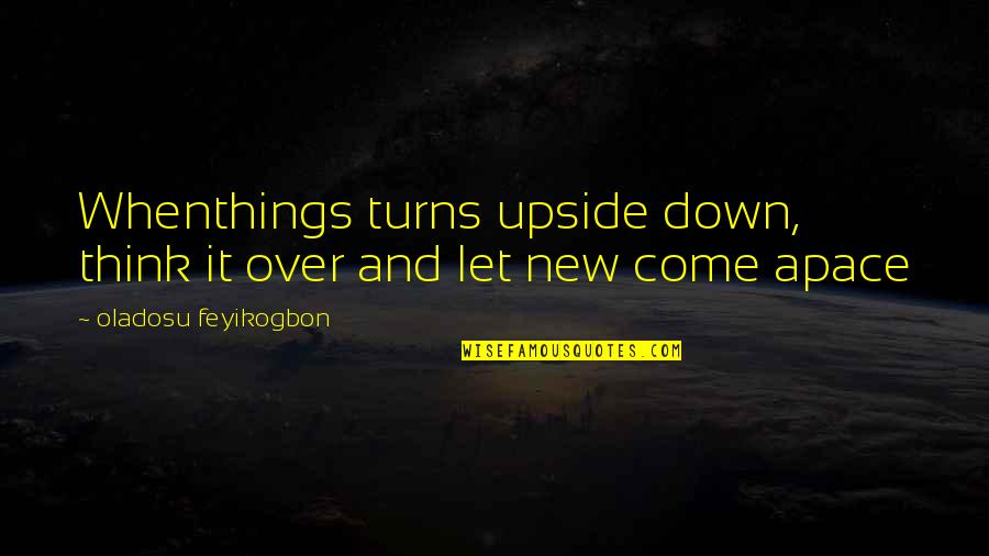 Let Things Come To You Quotes By Oladosu Feyikogbon: Whenthings turns upside down, think it over and