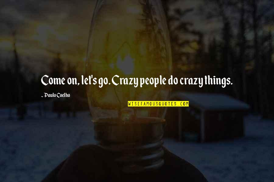 Let Things Come To You Quotes By Paulo Coelho: Come on, let's go. Crazy people do crazy
