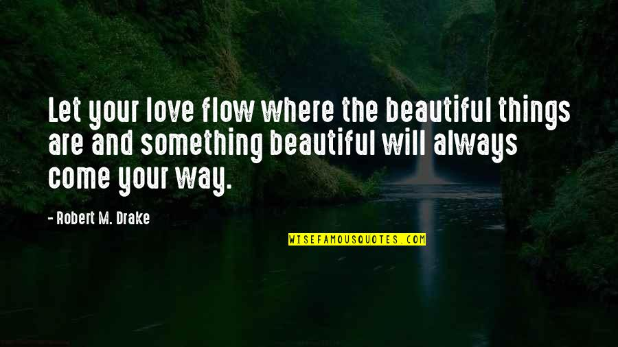 Let Things Come To You Quotes By Robert M. Drake: Let your love flow where the beautiful things