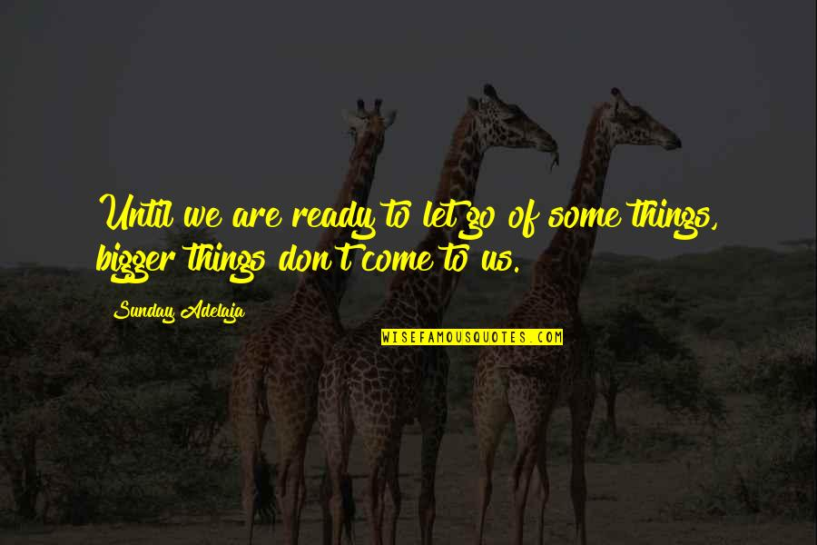 Let Things Come To You Quotes By Sunday Adelaja: Until we are ready to let go of