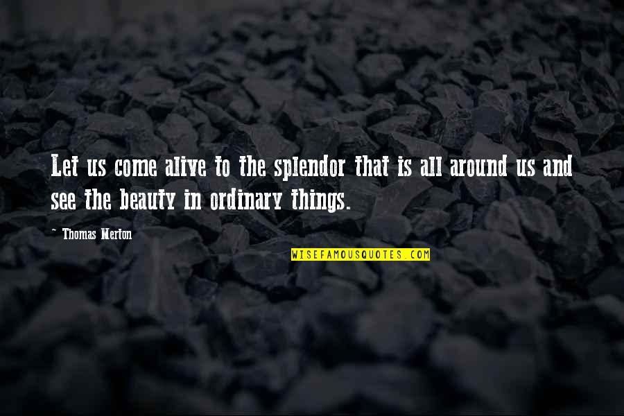Let Things Come To You Quotes By Thomas Merton: Let us come alive to the splendor that
