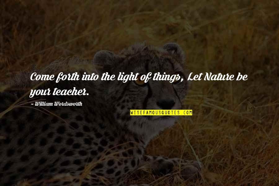 Let Things Come To You Quotes By William Wordsworth: Come forth into the light of things, Let