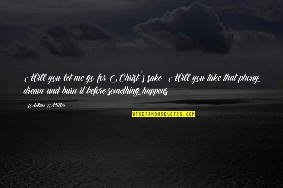 Let You Go Quotes By Arthur Miller: Will you let me go for Christ's sake?