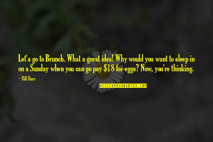 Let You Go Quotes By Bill Burr: Let's go to Brunch. What a great idea!