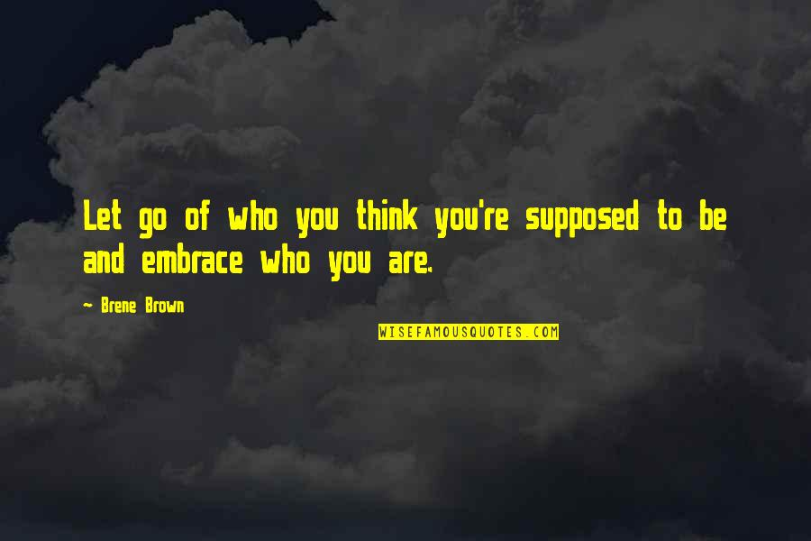 Let You Go Quotes By Brene Brown: Let go of who you think you're supposed