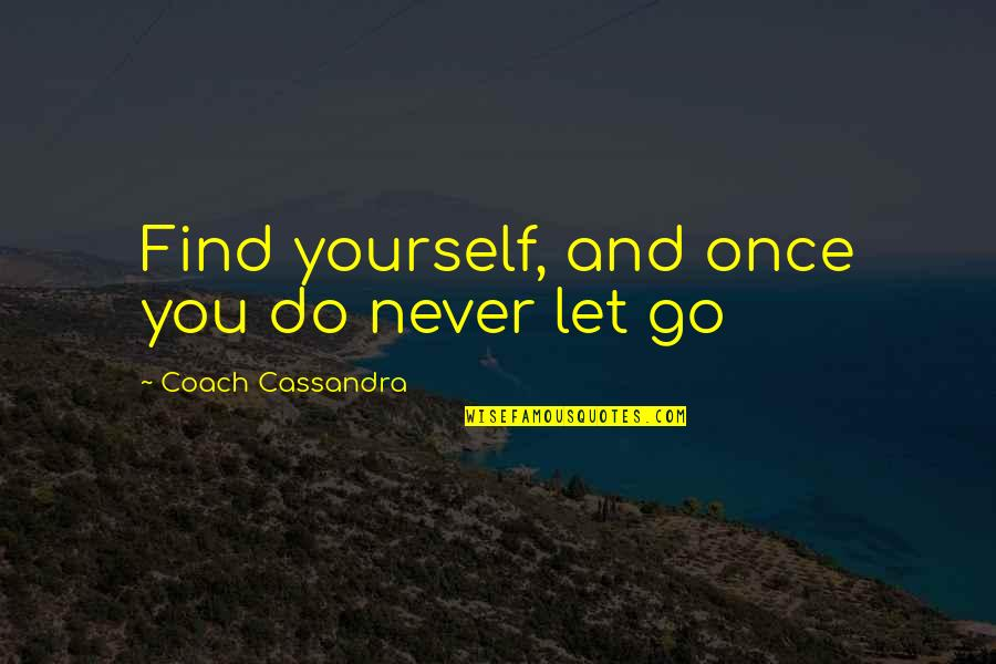 Let You Go Quotes By Coach Cassandra: Find yourself, and once you do never let