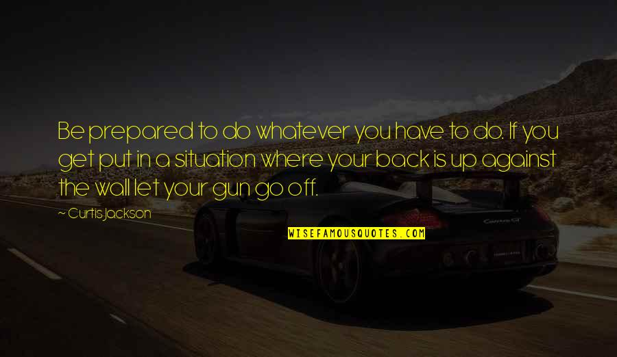 Let You Go Quotes By Curtis Jackson: Be prepared to do whatever you have to