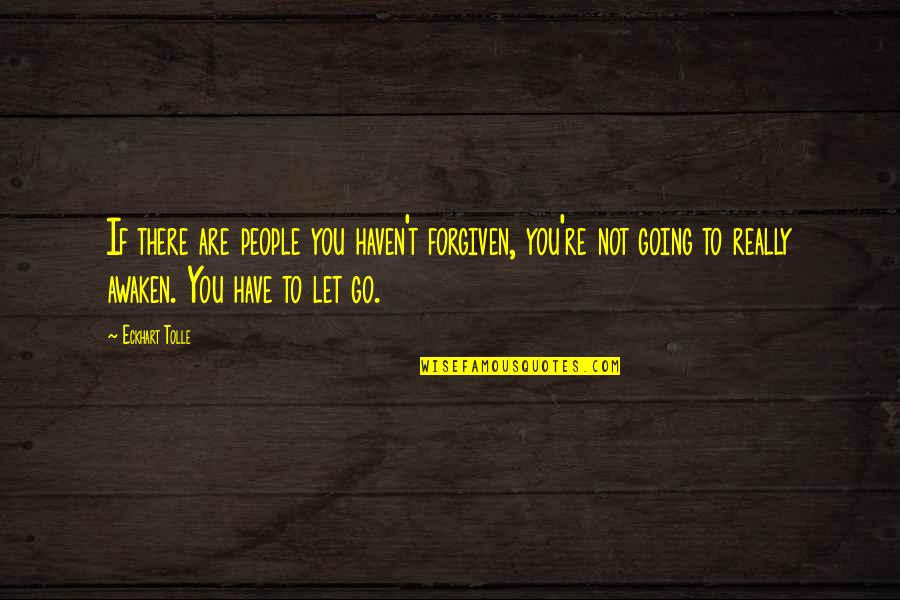 Let You Go Quotes By Eckhart Tolle: If there are people you haven't forgiven, you're