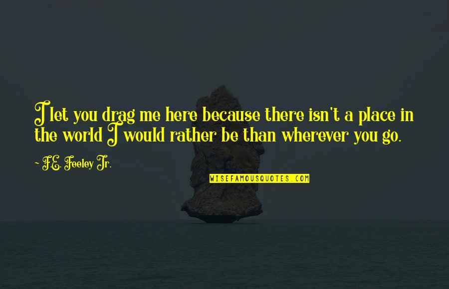 Let You Go Quotes By F.E. Feeley Jr.: I let you drag me here because there
