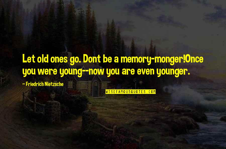Let You Go Quotes By Friedrich Nietzsche: Let old ones go. Dont be a memory-monger!Once