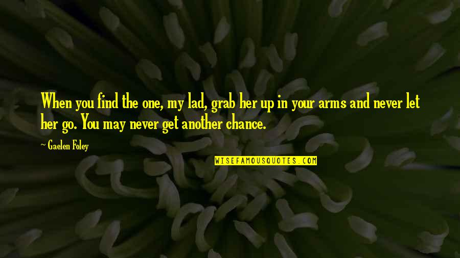 Let You Go Quotes By Gaelen Foley: When you find the one, my lad, grab