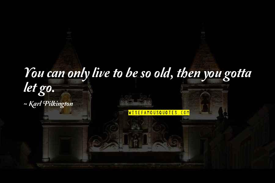Let You Go Quotes By Karl Pilkington: You can only live to be so old,