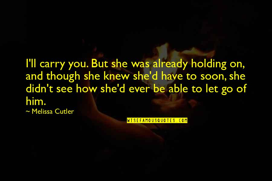 Let You Go Quotes By Melissa Cutler: I'll carry you. But she was already holding