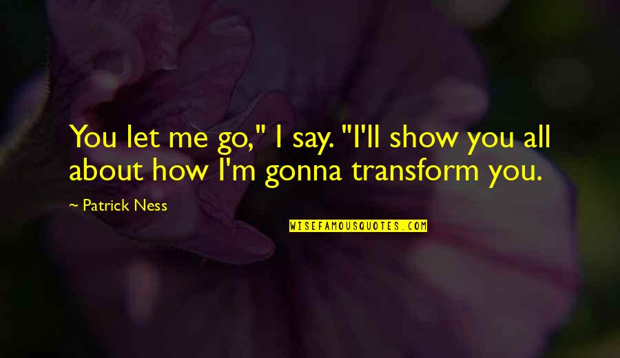 "Let You Go Quotes By Patrick Ness: You let me go,"" I say. ""I'll show"