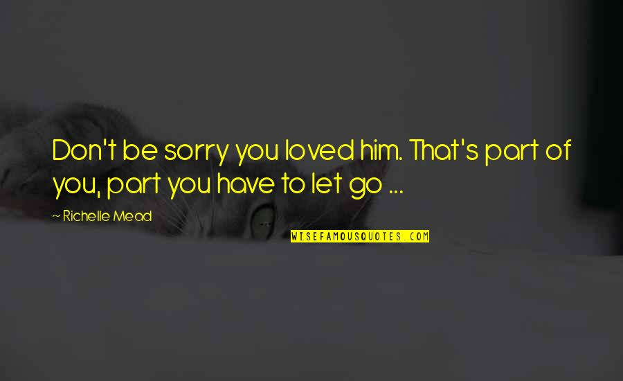 Let You Go Quotes By Richelle Mead: Don't be sorry you loved him. That's part