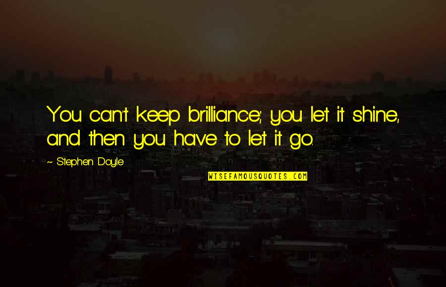 Let You Go Quotes By Stephen Doyle: You can't keep brilliance; you let it shine,