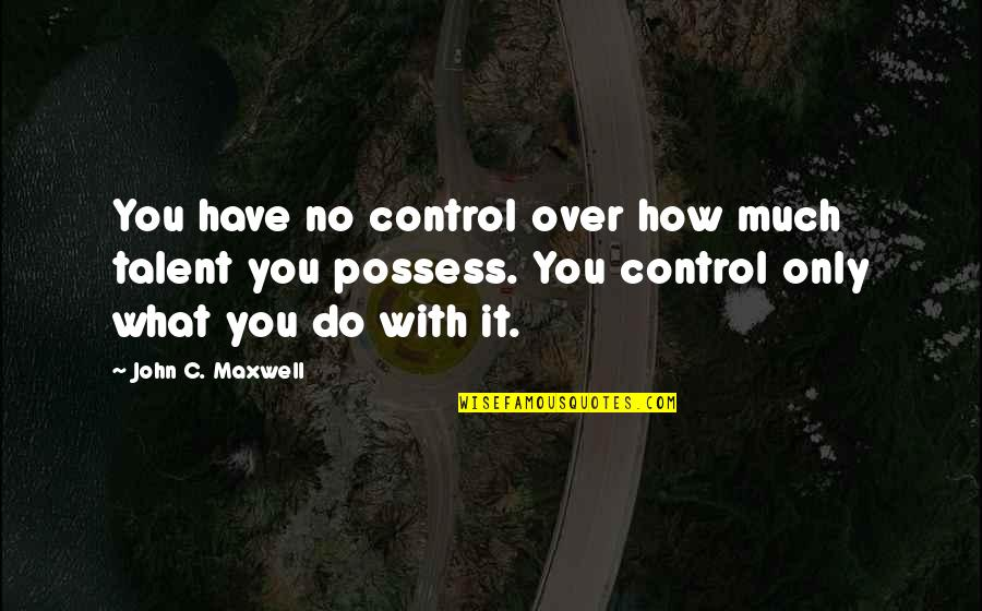 Let Your Light Shine Through Quotes By John C. Maxwell: You have no control over how much talent