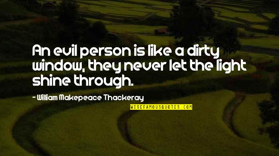 Let Your Light Shine Through Quotes By William Makepeace Thackeray: An evil person is like a dirty window,