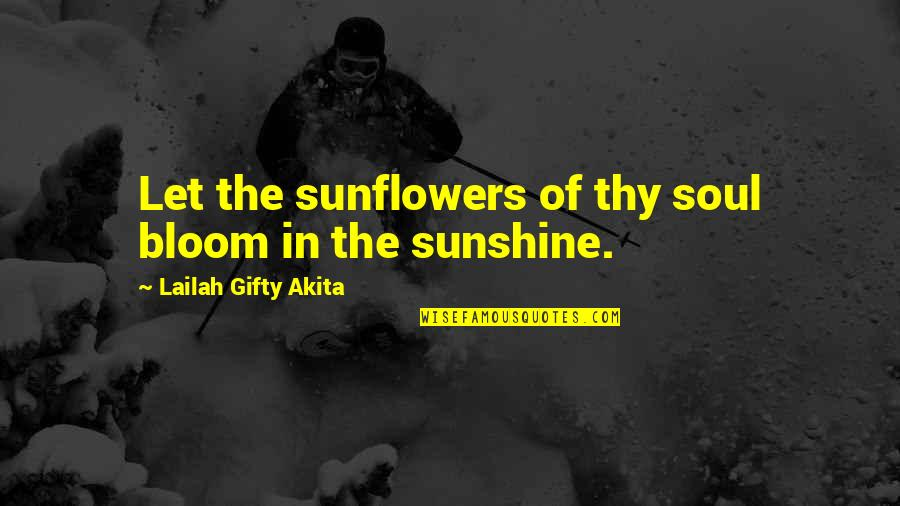 Let Your Soul Shine Quotes By Lailah Gifty Akita: Let the sunflowers of thy soul bloom in