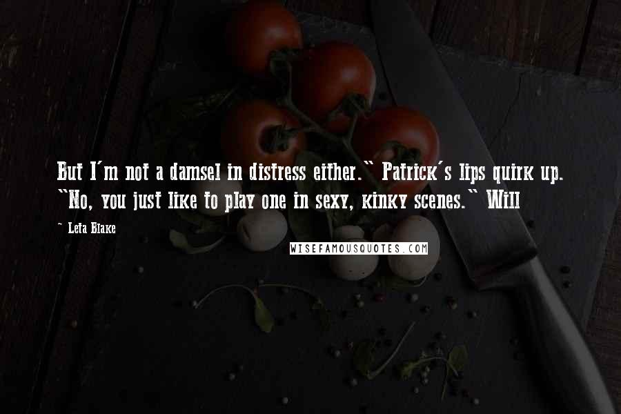 """Leta Blake quotes: But I'm not a damsel in distress either."""" Patrick's lips quirk up. """"No, you just like to play one in sexy, kinky scenes."""" Will"""