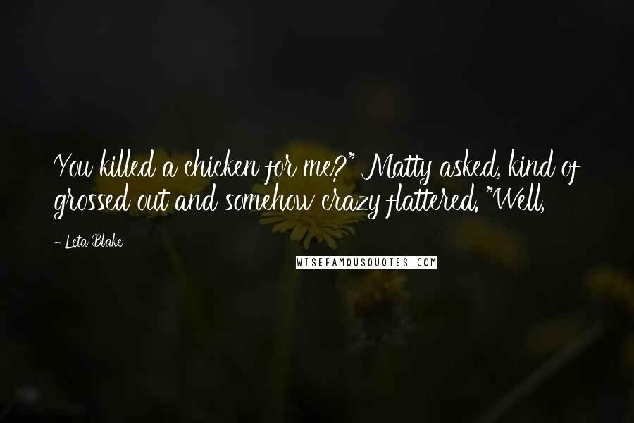 """Leta Blake quotes: You killed a chicken for me?"""" Matty asked, kind of grossed out and somehow crazy flattered. """"Well,"""