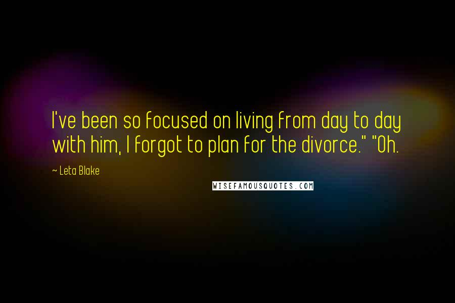 """Leta Blake quotes: I've been so focused on living from day to day with him, I forgot to plan for the divorce."""" """"Oh."""