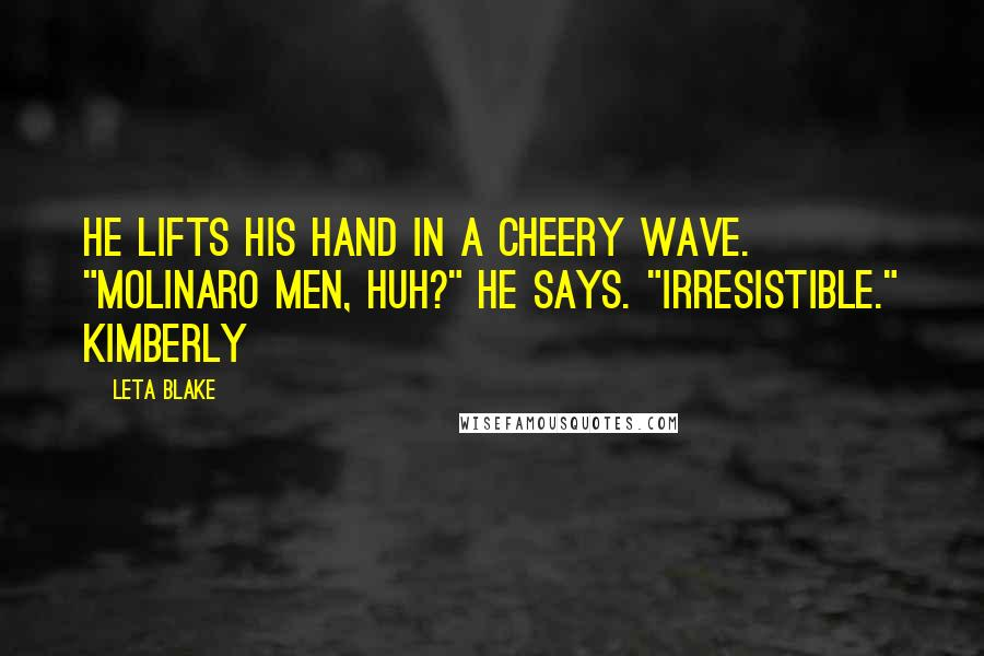 """Leta Blake quotes: He lifts his hand in a cheery wave. """"Molinaro men, huh?"""" he says. """"Irresistible."""" Kimberly"""