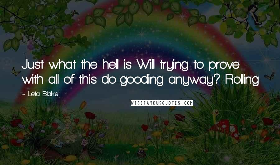 Leta Blake quotes: Just what the hell is Will trying to prove with all of this do-gooding anyway? Rolling