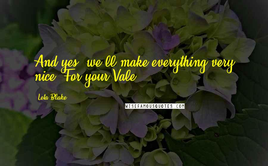 Leta Blake quotes: And yes, we'll make everything very nice. For your Vale.
