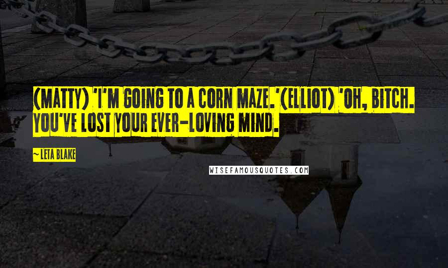 Leta Blake quotes: (Matty) 'I'm going to a corn maze.'(Elliot) 'Oh, bitch. You've lost your ever-loving mind.