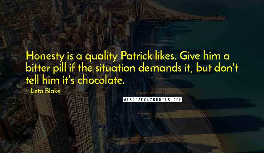 Leta Blake quotes: Honesty is a quality Patrick likes. Give him a bitter pill if the situation demands it, but don't tell him it's chocolate.