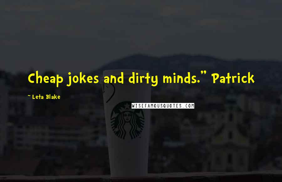 "Leta Blake quotes: Cheap jokes and dirty minds."" Patrick"