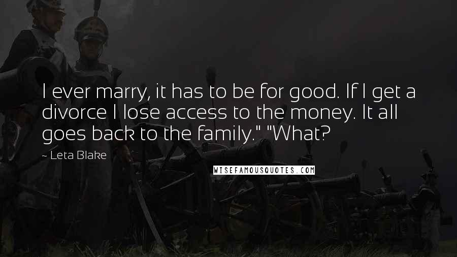 """Leta Blake quotes: I ever marry, it has to be for good. If I get a divorce I lose access to the money. It all goes back to the family."""" """"What?"""