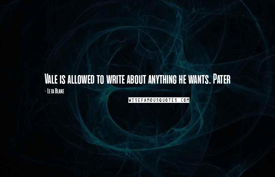 Leta Blake quotes: Vale is allowed to write about anything he wants. Pater