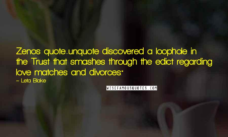 """Leta Blake quotes: Zeno's quote-unquote discovered a loophole in the Trust that smashes through the edict regarding love matches and divorces."""""""