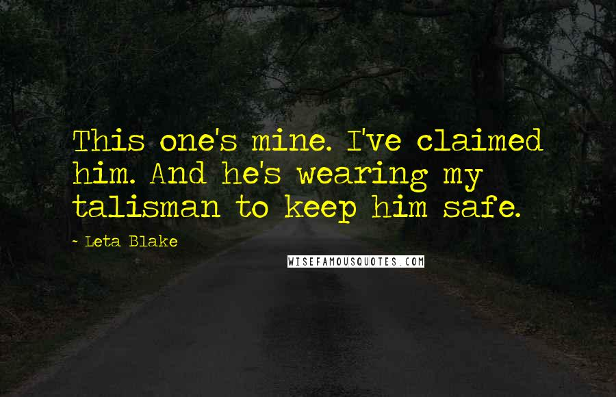 Leta Blake quotes: This one's mine. I've claimed him. And he's wearing my talisman to keep him safe.