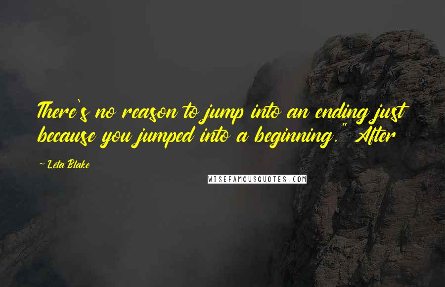 """Leta Blake quotes: There's no reason to jump into an ending just because you jumped into a beginning."""" After"""