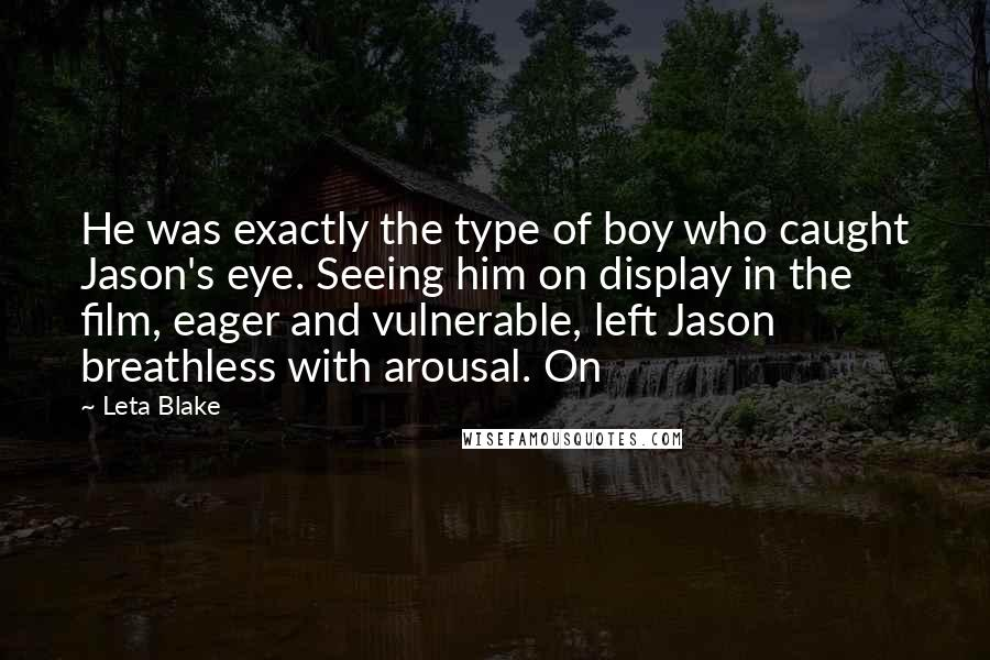 Leta Blake quotes: He was exactly the type of boy who caught Jason's eye. Seeing him on display in the film, eager and vulnerable, left Jason breathless with arousal. On