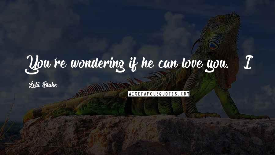 """Leta Blake quotes: You're wondering if he can love you."""" """"I"""