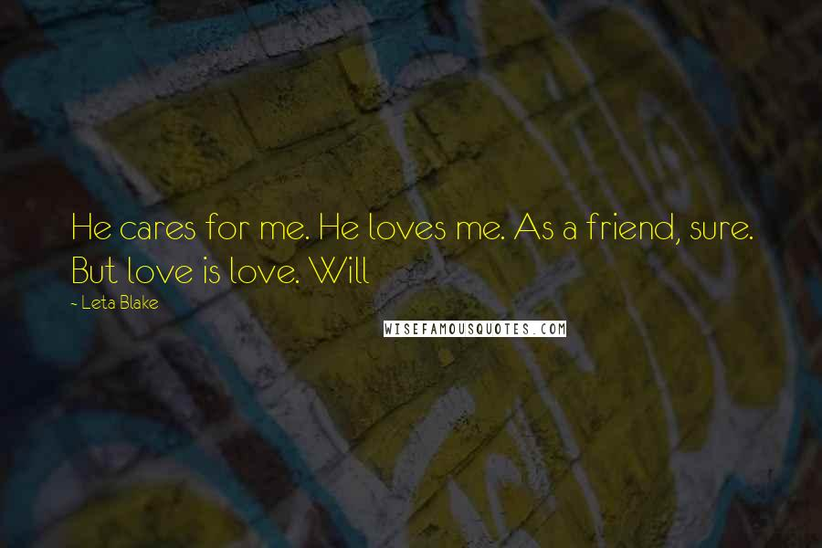 Leta Blake quotes: He cares for me. He loves me. As a friend, sure. But love is love. Will