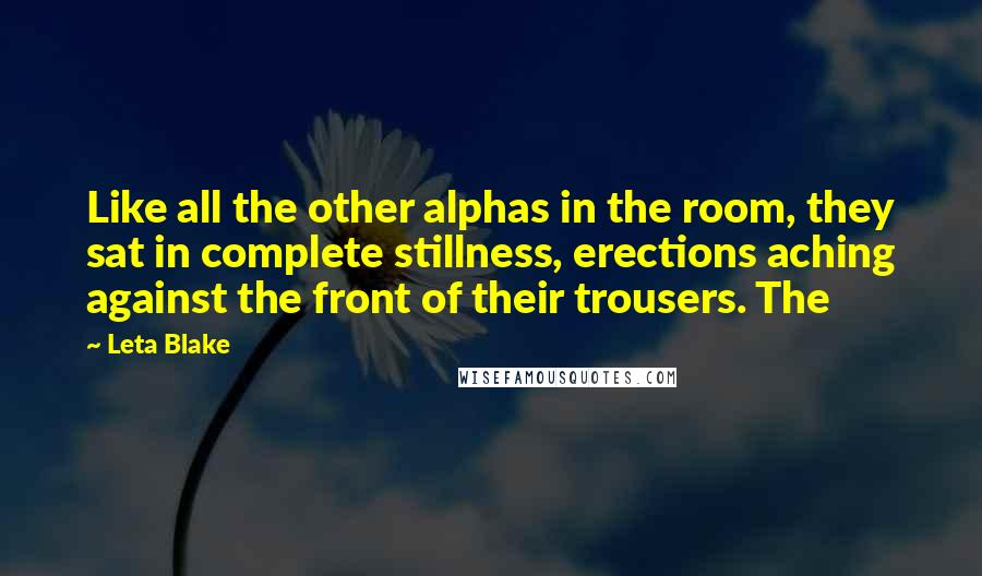 Leta Blake quotes: Like all the other alphas in the room, they sat in complete stillness, erections aching against the front of their trousers. The
