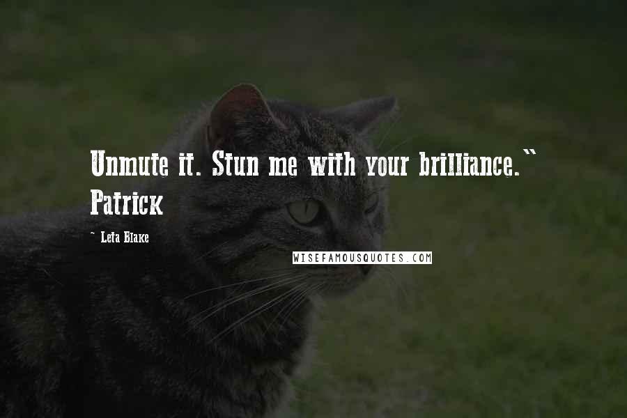 "Leta Blake quotes: Unmute it. Stun me with your brilliance."" Patrick"