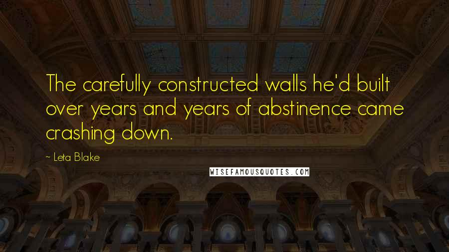 Leta Blake quotes: The carefully constructed walls he'd built over years and years of abstinence came crashing down.
