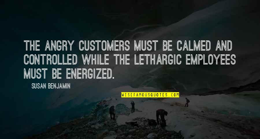 Lethargic Quotes By Susan Benjamin: The angry customers must be calmed and controlled